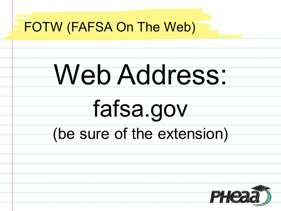 Web Address: fafsa.gov (be sure of the extension) FOTW (FAFSA On The Web)