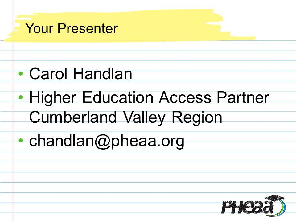 Your Presenter Carol Handlan Higher Education Access Partner Cumberland Valley Region chandlan@pheaa.org