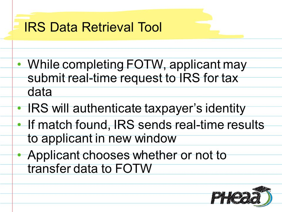 IRS Data Retrieval Tool While completing FOTW, applicant may submit real-time request to IRS for tax data IRS will authenticate taxpayers identity If match found, IRS sends real-time results to applicant in new window Applicant chooses whether or not to transfer data to FOTW