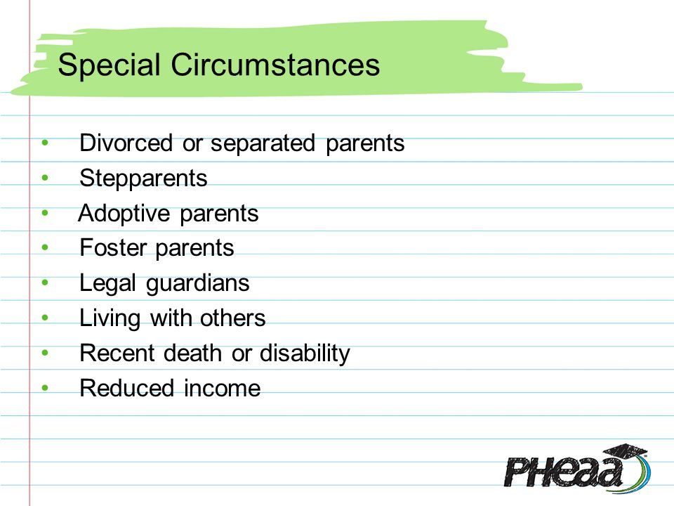 Special Circumstances Divorced or separated parents Stepparents Adoptive parents Foster parents Legal guardians Living with others Recent death or disability Reduced income
