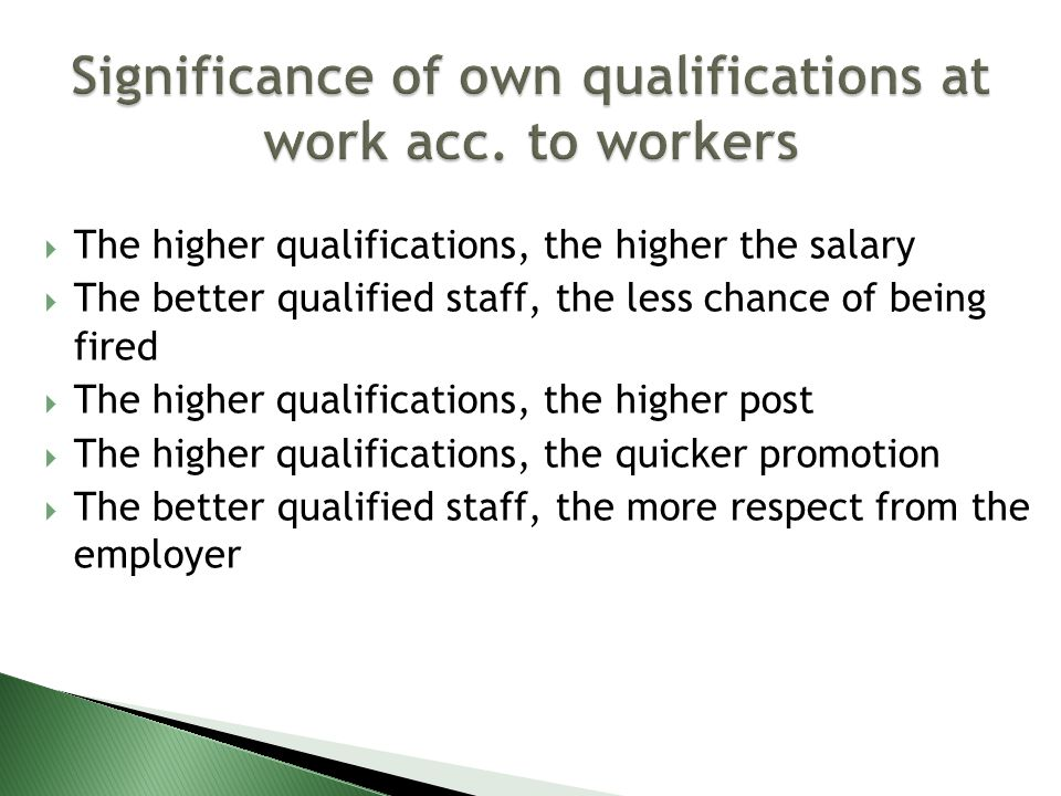 The higher qualifications, the higher the salary The better qualified staff, the less chance of being fired The higher qualifications, the higher post The higher qualifications, the quicker promotion The better qualified staff, the more respect from the employer
