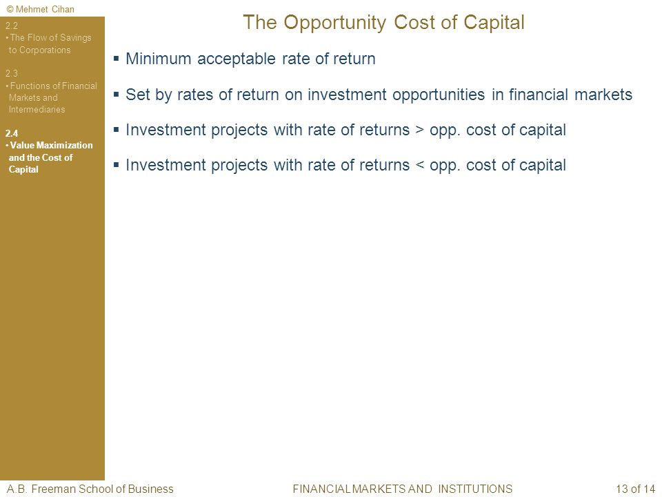 © Mehmet Cihan The Opportunity Cost of Capital FINANCIAL MARKETS AND INSTITUTIONS 2.2 The Flow of Savings to Corporations 2.3 Functions of Financial Markets and Intermediaries 2.4 Value Maximization and the Cost of Capital Minimum acceptable rate of return Set by rates of return on investment opportunities in financial markets Investment projects with rate of returns > opp.