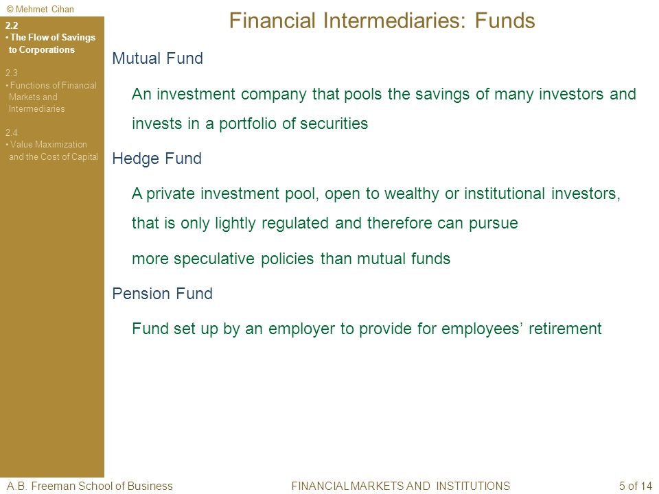 © Mehmet Cihan Financial Intermediaries: Funds Mutual Fund An investment company that pools the savings of many investors and invests in a portfolio of securities Hedge Fund A private investment pool, open to wealthy or institutional investors, that is only lightly regulated and therefore can pursue more speculative policies than mutual funds Pension Fund Fund set up by an employer to provide for employees retirement A.B.