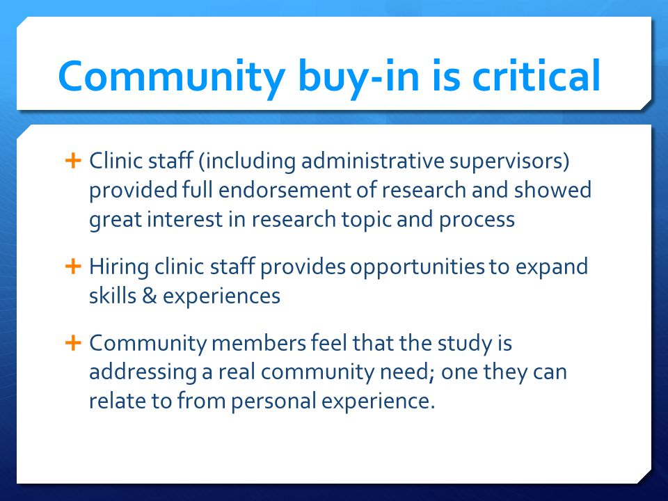 Community buy-in is critical Clinic staff (including administrative supervisors) provided full endorsement of research and showed great interest in research topic and process Hiring clinic staff provides opportunities to expand skills & experiences Community members feel that the study is addressing a real community need; one they can relate to from personal experience.