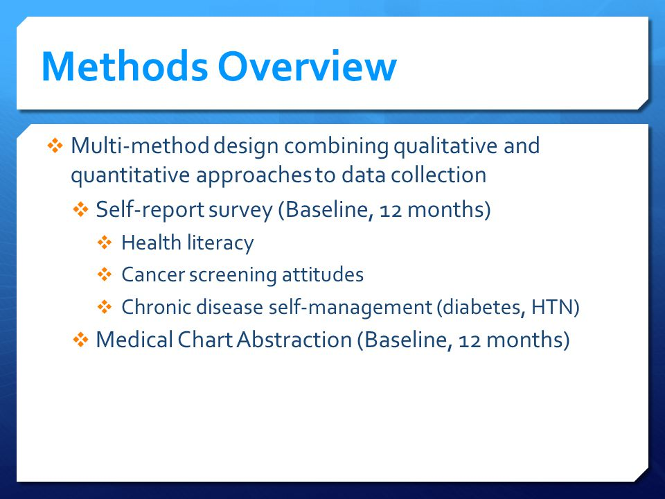 Methods Overview Multi-method design combining qualitative and quantitative approaches to data collection Self-report survey (Baseline, 12 months) Health literacy Cancer screening attitudes Chronic disease self-management (diabetes, HTN) Medical Chart Abstraction (Baseline, 12 months)