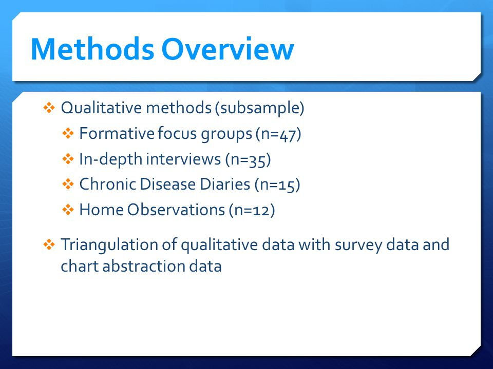 Methods Overview Qualitative methods (subsample) Formative focus groups (n=47) In-depth interviews (n=35) Chronic Disease Diaries (n=15) Home Observations (n=12) Triangulation of qualitative data with survey data and chart abstraction data