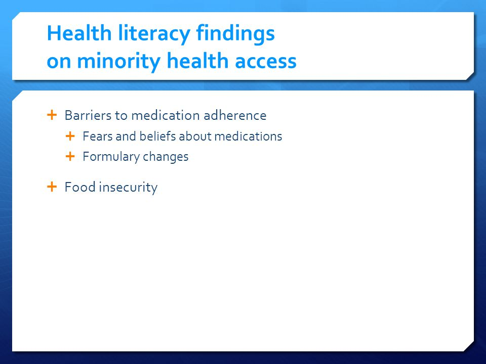 Health literacy findings on minority health access Barriers to medication adherence Fears and beliefs about medications Formulary changes Food insecurity