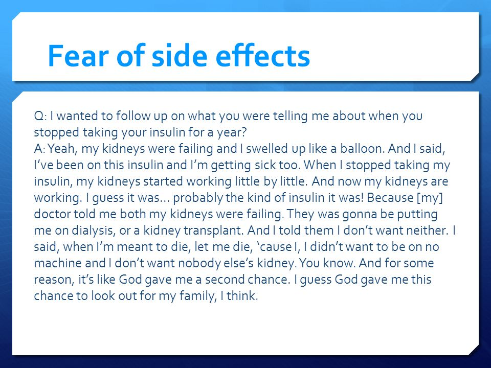 Fear of side effects Q: I wanted to follow up on what you were telling me about when you stopped taking your insulin for a year.