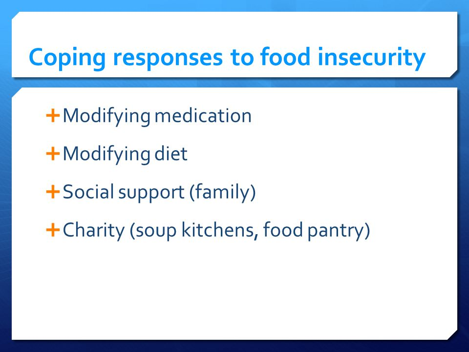 Coping responses to food insecurity Modifying medication Modifying diet Social support (family) Charity (soup kitchens, food pantry)
