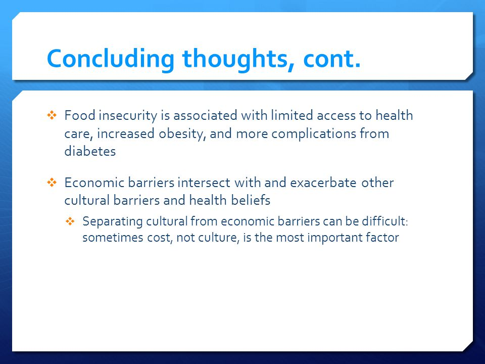 Concluding thoughts, cont. Food insecurity is associated with limited access to health care, increased obesity, and more complications from diabetes E