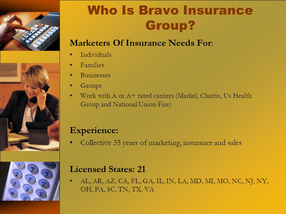 Who Is Bravo Insurance Group? Marketers Of Insurance Needs For: Individuals Families Businesses Groups Work with A or A+ rated carriers (Markel, Chart