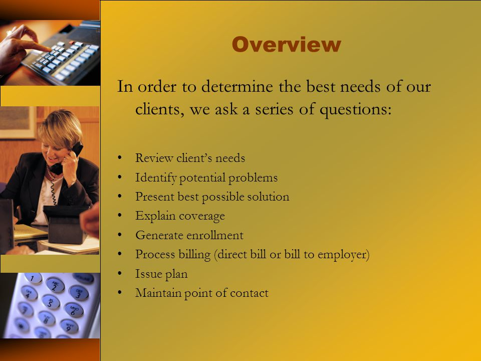Overview In order to determine the best needs of our clients, we ask a series of questions: Review clients needs Identify potential problems Present best possible solution Explain coverage Generate enrollment Process billing (direct bill or bill to employer) Issue plan Maintain point of contact