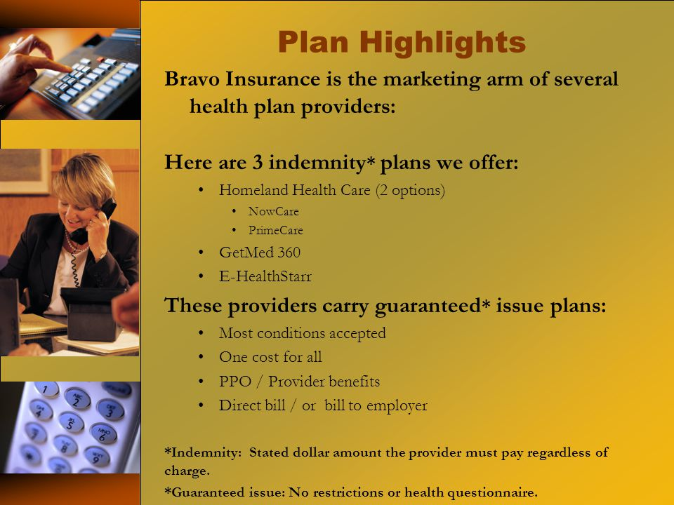 Plan Highlights Bravo Insurance is the marketing arm of several health plan providers: Here are 3 indemnity * plans we offer: Homeland Health Care (2 options) NowCare PrimeCare GetMed 360 E-HealthStarr These providers carry guaranteed * issue plans: Most conditions accepted One cost for all PPO / Provider benefits Direct bill / or bill to employer *Indemnity: Stated dollar amount the provider must pay regardless of charge.