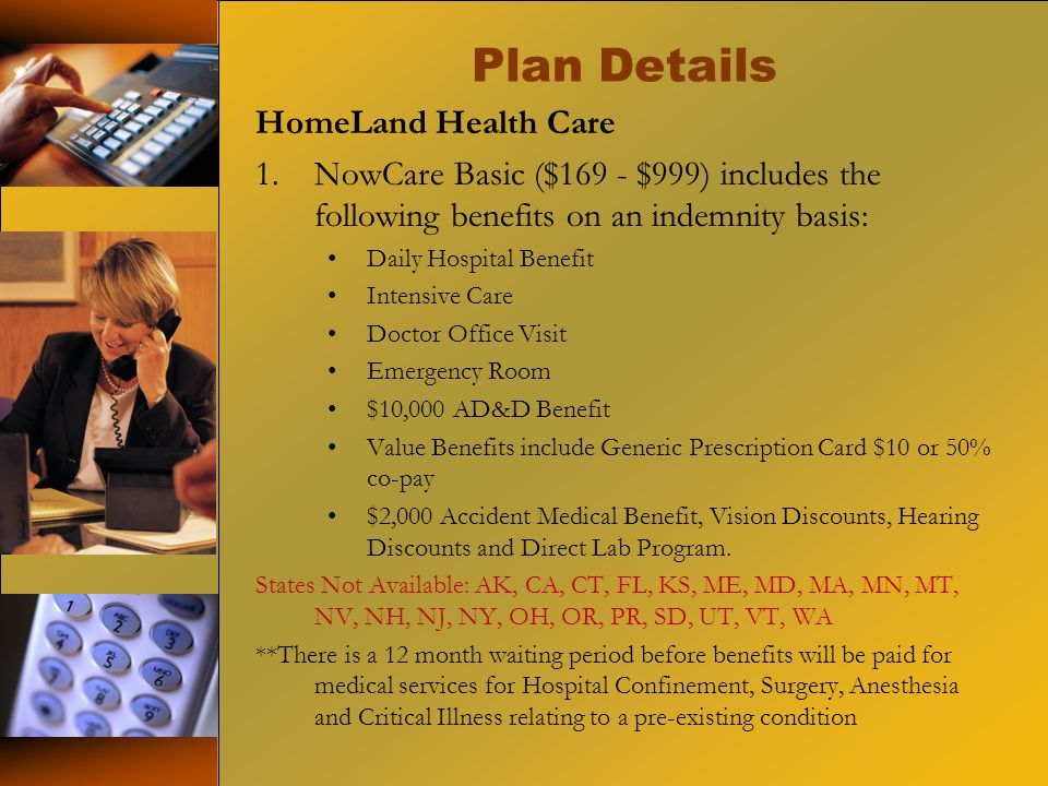 Plan Details HomeLand Health Care 1.NowCare Basic ($169 - $999) includes the following benefits on an indemnity basis: Daily Hospital Benefit Intensive Care Doctor Office Visit Emergency Room $10,000 AD&D Benefit Value Benefits include Generic Prescription Card $10 or 50% co-pay $2,000 Accident Medical Benefit, Vision Discounts, Hearing Discounts and Direct Lab Program.
