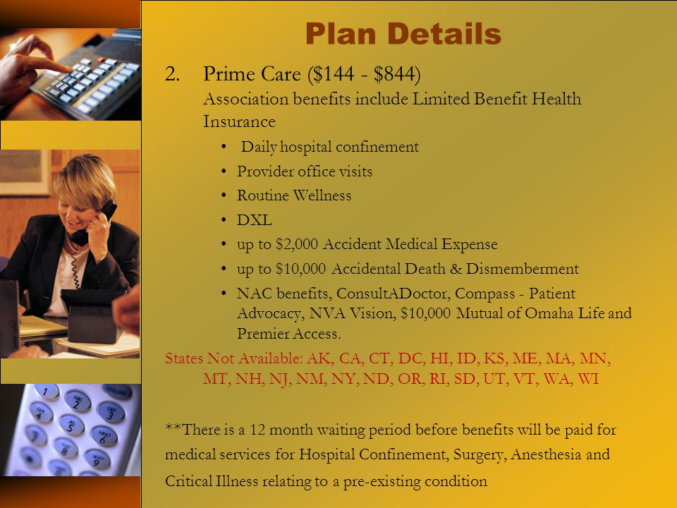 Plan Details 2.Prime Care ($144 - $844) Association benefits include Limited Benefit Health Insurance Daily hospital confinement Provider office visits Routine Wellness DXL up to $2,000 Accident Medical Expense up to $10,000 Accidental Death & Dismemberment NAC benefits, ConsultADoctor, Compass - Patient Advocacy, NVA Vision, $10,000 Mutual of Omaha Life and Premier Access.