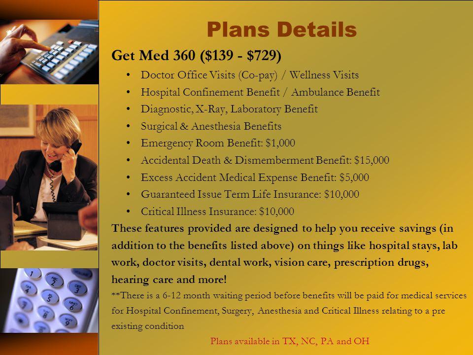 Plans Details Get Med 360 ($139 - $729) Doctor Office Visits (Co-pay) / Wellness Visits Hospital Confinement Benefit / Ambulance Benefit Diagnostic, X