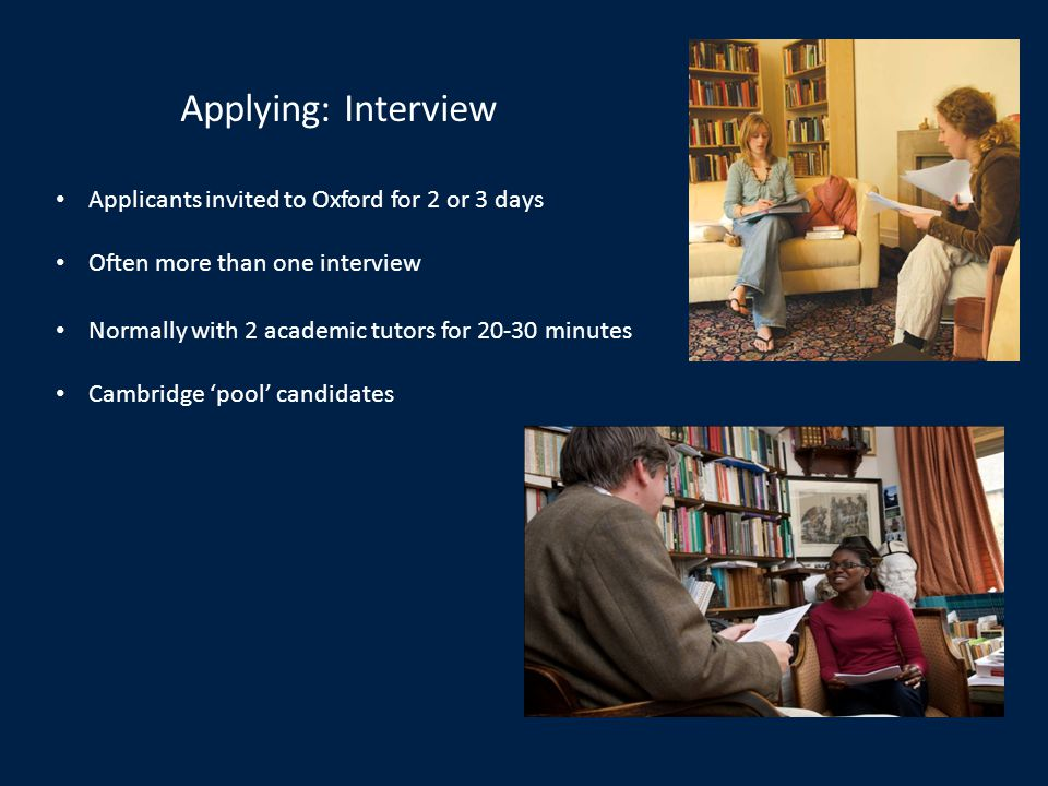 Applying: Interview Applicants invited to Oxford for 2 or 3 days Often more than one interview Normally with 2 academic tutors for 20-30 minutes Cambridge pool candidates