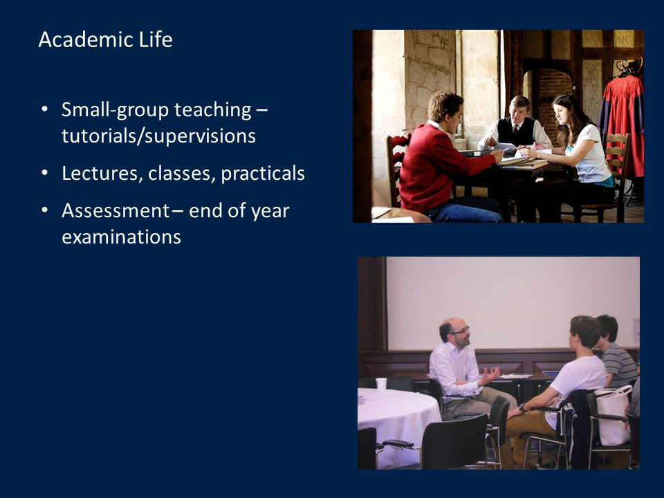 Academic Life Small-group teaching – tutorials/supervisions Lectures, classes, practicals Assessment – end of year examinations