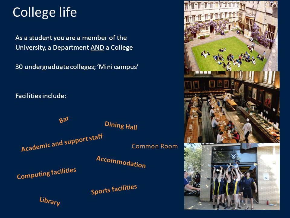 College life As a student you are a member of the University, a Department AND a College 30 undergraduate colleges; Mini campus Facilities include: Common Room