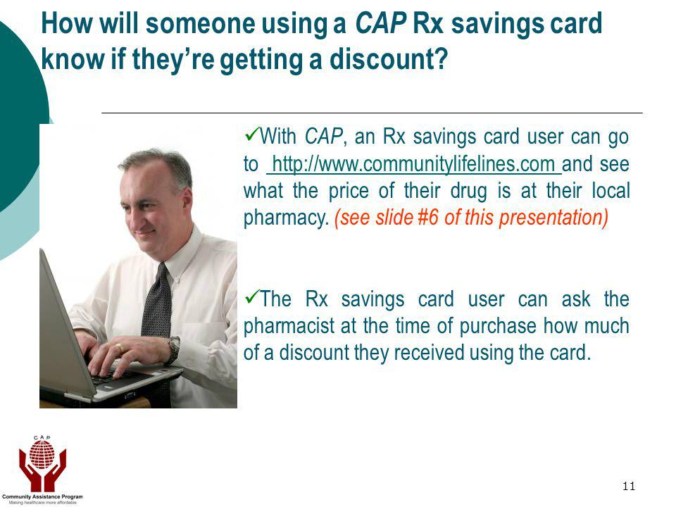 11 How will someone using a CAP Rx savings card know if theyre getting a discount? With CAP, an Rx savings card user can go to http://www.communitylif