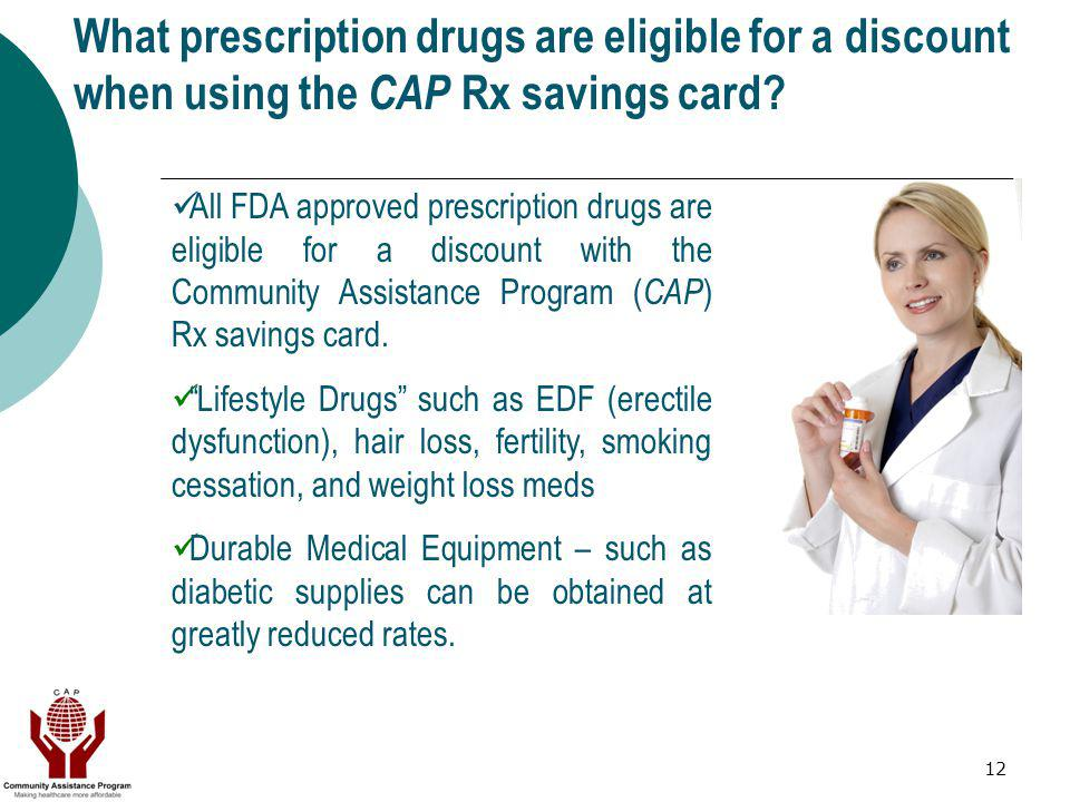 12 What prescription drugs are eligible for a discount when using the CAP Rx savings card? All FDA approved prescription drugs are eligible for a disc