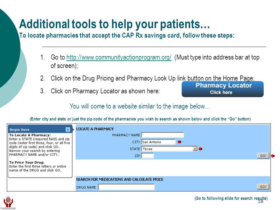 18 Additional tools to help your patients… To locate pharmacies that accept the CAP Rx savings card, follow these steps: (Enter city and state or just the zip code of the pharmacies you wish to search as shown below and click the Go button) You will come to a website similar to the image below… (Go to following slide for search results) 1.Go to http://www.communityactionprogram.org/ (Must type into address bar at top of screen);http://www.communityactionprogram.org/ 2.Click on the Drug Pricing and Pharmacy Look Up link button on the Home Page; 3.Click on Pharmacy Locator as shown here: