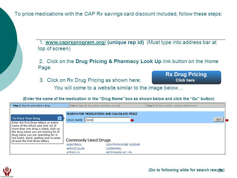 20 To price medications with the CAP Rx savings card discount included, follow these steps: 1. www.caprxprogram.org/ (unique rep id) (Must type into a