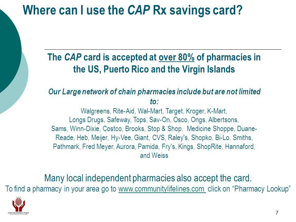 7 Where can I use the CAP Rx savings card? The CAP card is accepted at over 80% of pharmacies in the US, Puerto Rico and the Virgin Islands Our Large