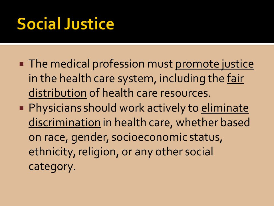 The medical profession must promote justice in the health care system, including the fair distribution of health care resources.