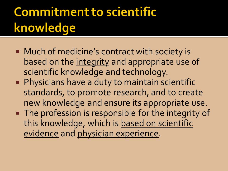Much of medicines contract with society is based on the integrity and appropriate use of scientific knowledge and technology.