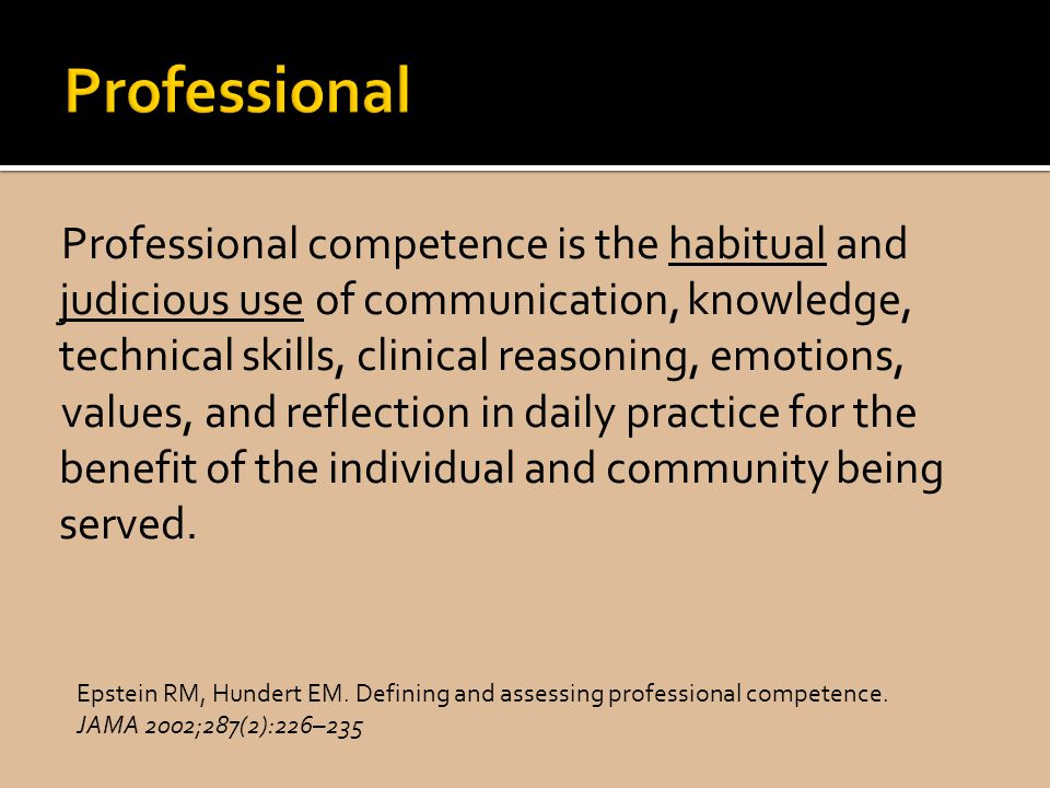 Professional competence is the habitual and judicious use of communication, knowledge, technical skills, clinical reasoning, emotions, values, and reflection in daily practice for the benefit of the individual and community being served.