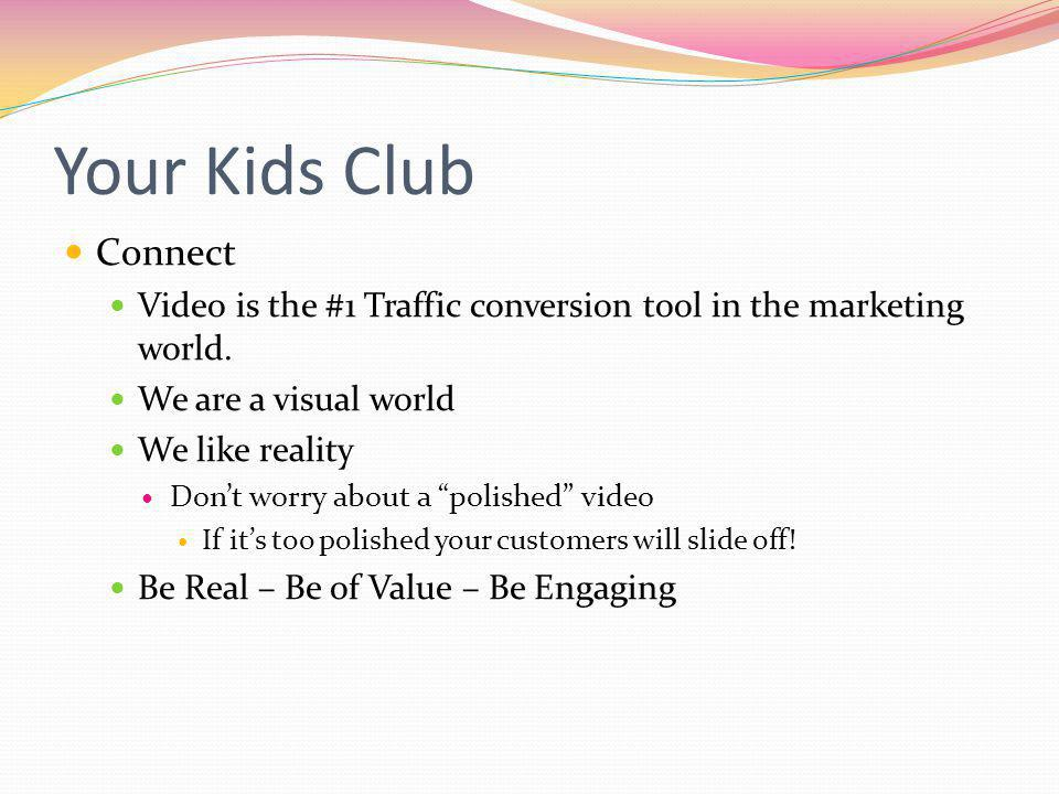 Your Kids Club Connect Video is the #1 Traffic conversion tool in the marketing world.