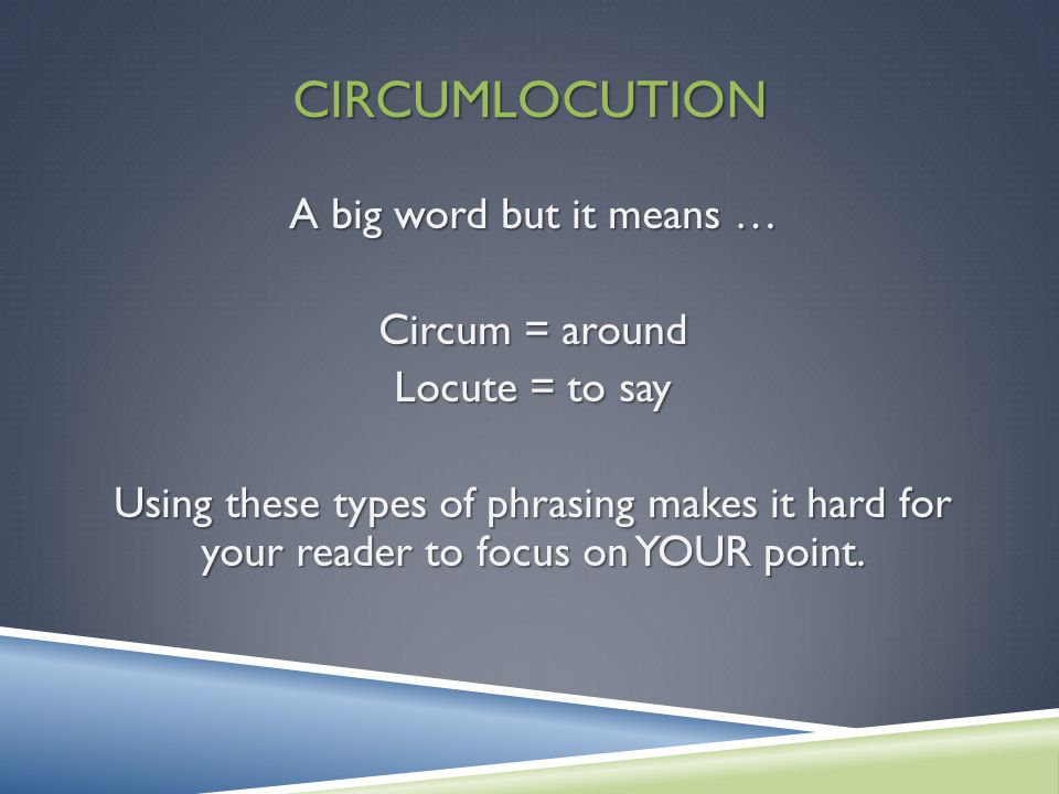 CIRCUMLOCUTION A big word but it means … Circum = around Locute = to say Using these types of phrasing makes it hard for your reader to focus on YOUR point.