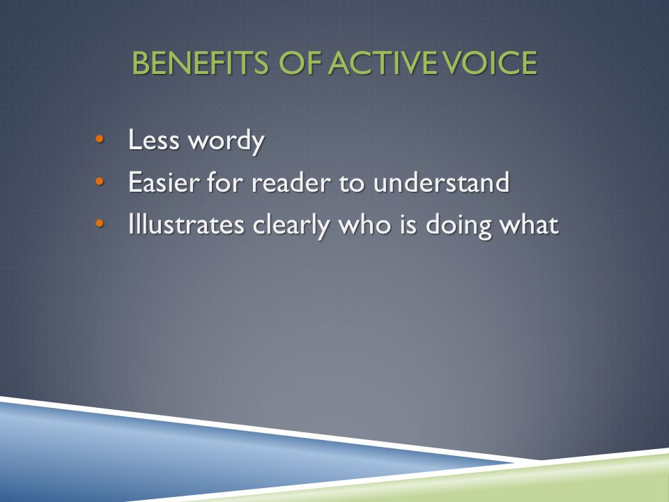 BENEFITS OF ACTIVE VOICE Less wordy Less wordy Easier for reader to understand Easier for reader to understand Illustrates clearly who is doing what Illustrates clearly who is doing what