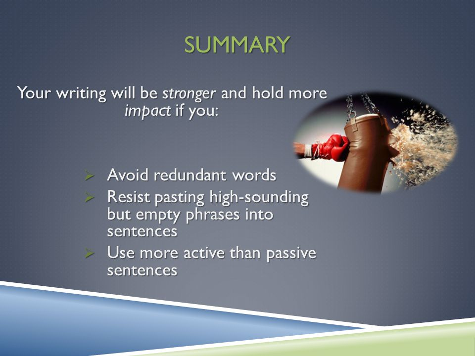 SUMMARY Your writing will be stronger and hold more impact if you: Avoid redundant words Avoid redundant words Resist pasting high-sounding but empty phrases into sentences Resist pasting high-sounding but empty phrases into sentences Use more active than passive sentences Use more active than passive sentences