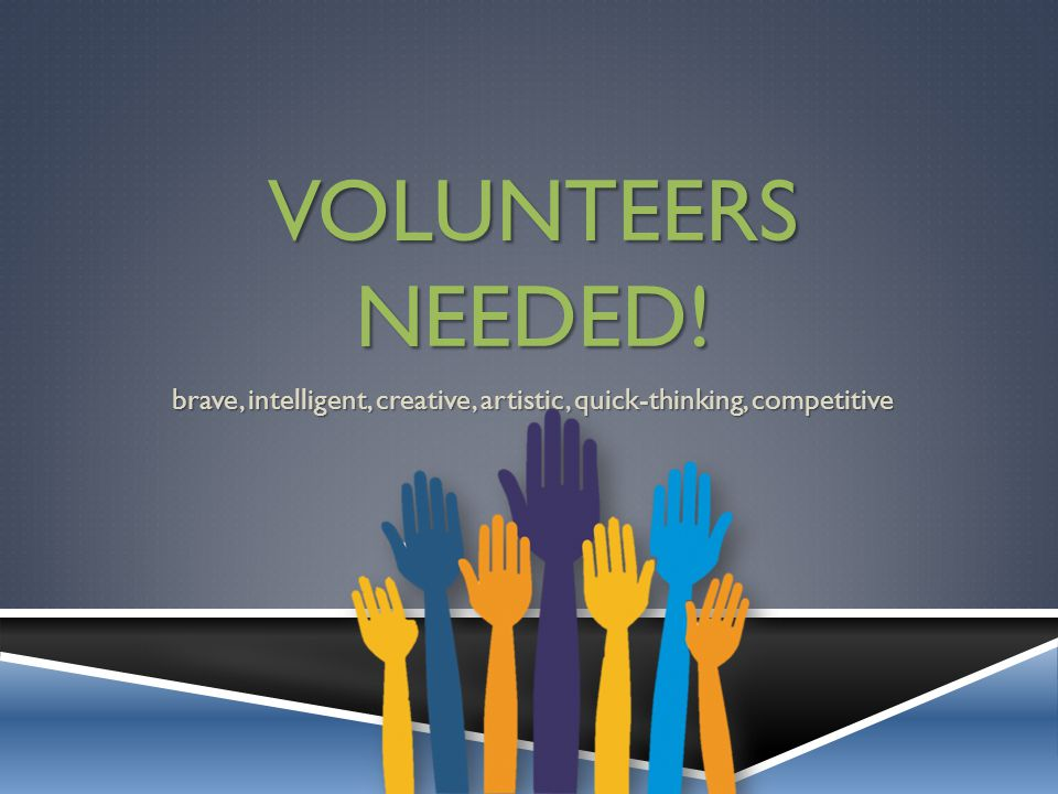 VOLUNTEERS NEEDED! brave, intelligent, creative, artistic, quick-thinking, competitive