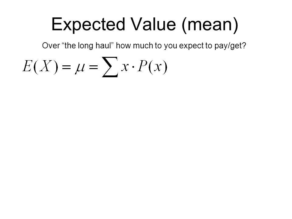 Expected Value (mean) Over the long haul how much to you expect to pay/get