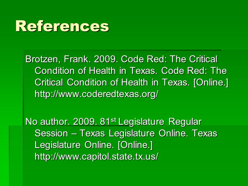 References Brotzen, Frank. 2009. Code Red: The Critical Condition of Health in Texas. Code Red: The Critical Condition of Health in Texas. [Online.] h