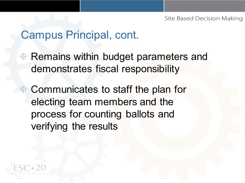 Remains within budget parameters and demonstrates fiscal responsibility Communicates to staff the plan for electing team members and the process for counting ballots and verifying the results Campus Principal, cont.