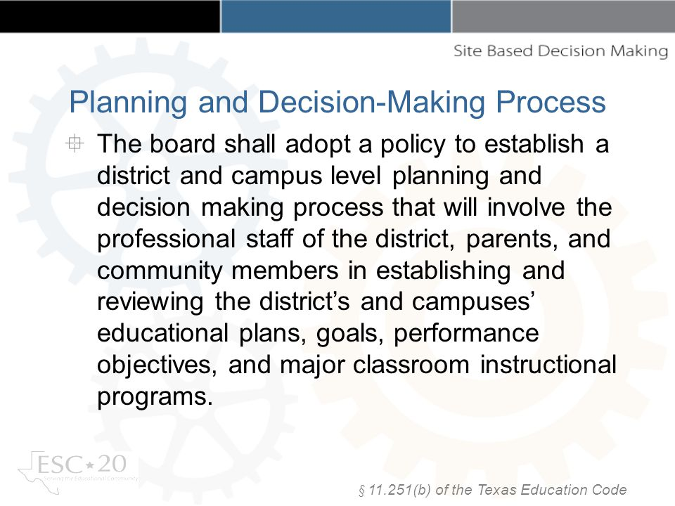 Planning and Decision-Making Process The board shall adopt a policy to establish a district and campus level planning and decision making process that will involve the professional staff of the district, parents, and community members in establishing and reviewing the districts and campuses educational plans, goals, performance objectives, and major classroom instructional programs.