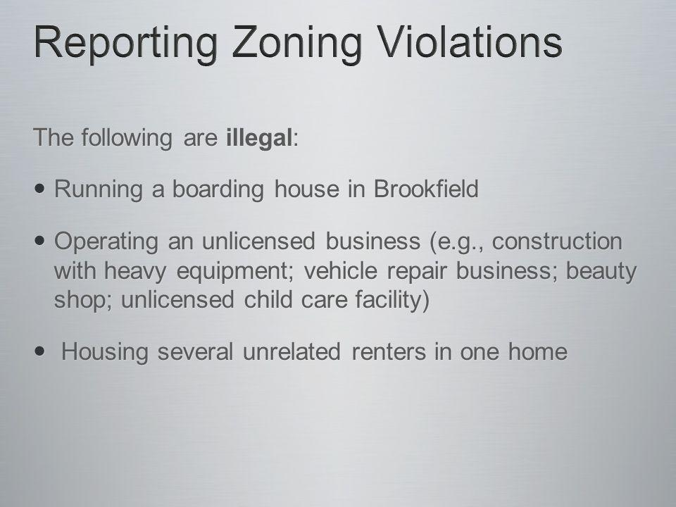 The following are illegal: Running a boarding house in Brookfield Running a boarding house in Brookfield Operating an unlicensed business (e.g., construction with heavy equipment; vehicle repair business; beauty shop; unlicensed child care facility) Operating an unlicensed business (e.g., construction with heavy equipment; vehicle repair business; beauty shop; unlicensed child care facility) Housing several unrelated renters in one home Housing several unrelated renters in one home