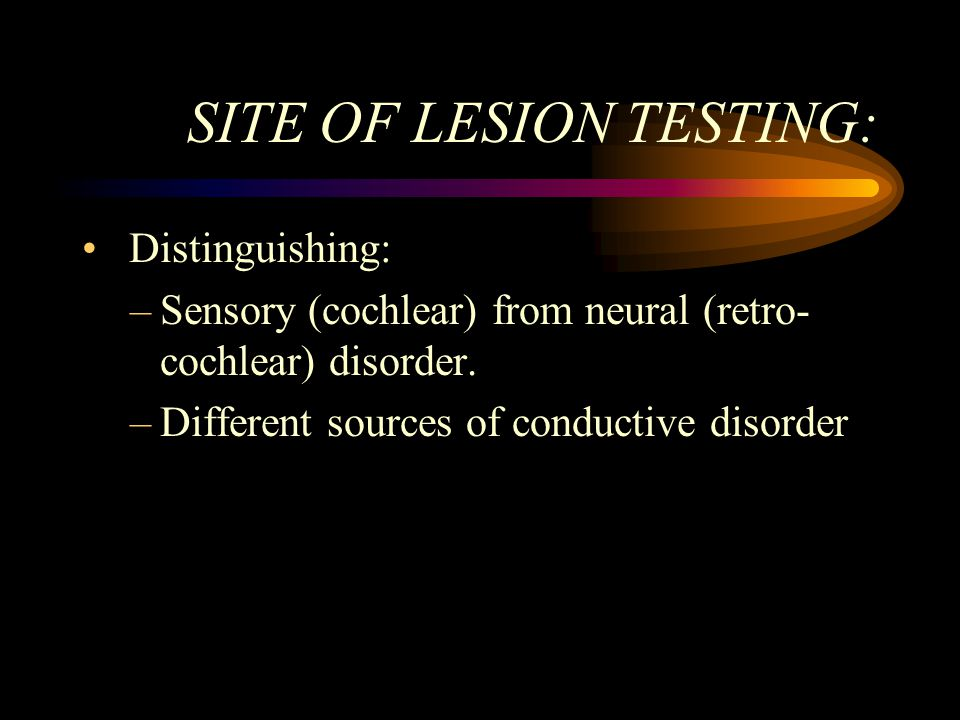 SITE OF LESION TESTING: Distinguishing: –Sensory (cochlear) from neural (retro- cochlear) disorder.