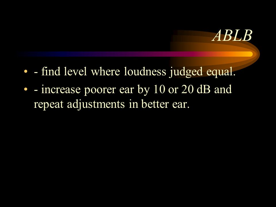 ABLB - find level where loudness judged equal. - increase poorer ear by 10 or 20 dB and repeat adjustments in better ear.