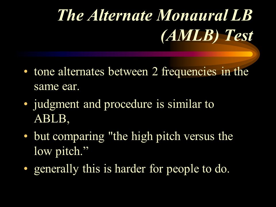The Alternate Monaural LB (AMLB) Test tone alternates between 2 frequencies in the same ear. judgment and procedure is similar to ABLB, but comparing