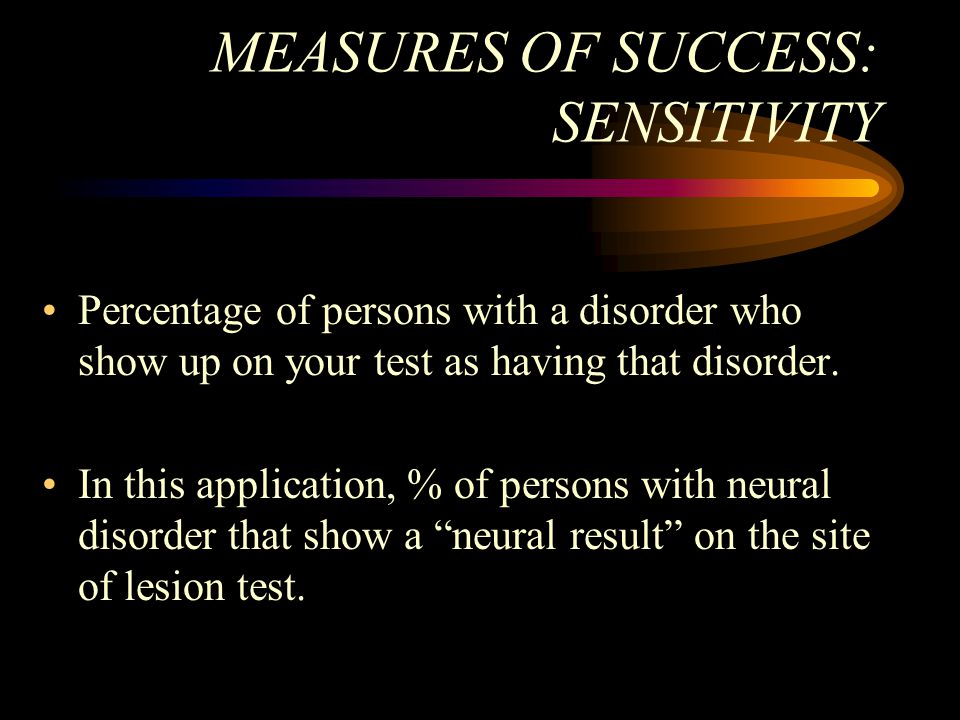 MEASURES OF SUCCESS: SENSITIVITY Percentage of persons with a disorder who show up on your test as having that disorder. In this application, % of per