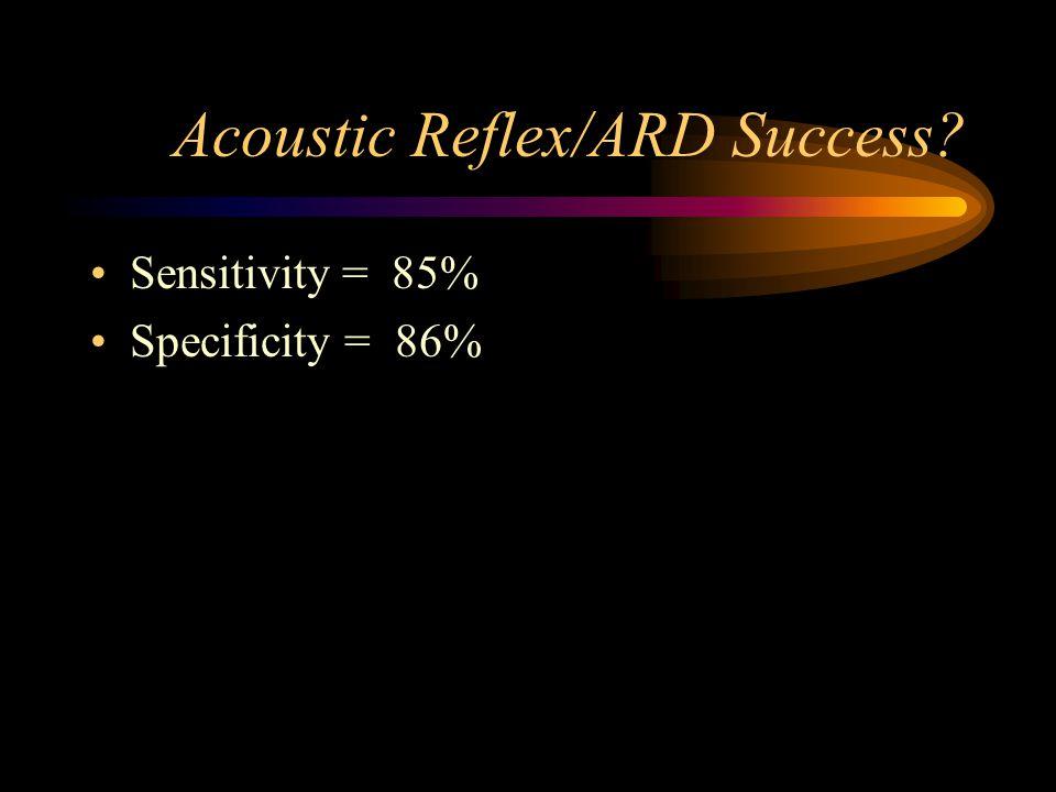 Acoustic Reflex/ARD Success? Sensitivity = 85% Specificity = 86%