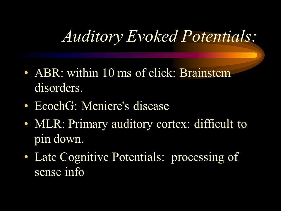 Auditory Evoked Potentials: ABR: within 10 ms of click: Brainstem disorders. EcochG: Meniere's disease MLR: Primary auditory cortex: difficult to pin