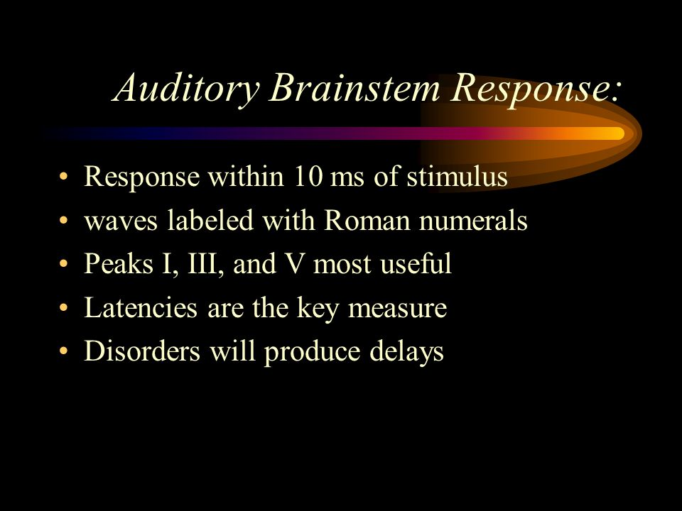 Auditory Brainstem Response: Response within 10 ms of stimulus waves labeled with Roman numerals Peaks I, III, and V most useful Latencies are the key
