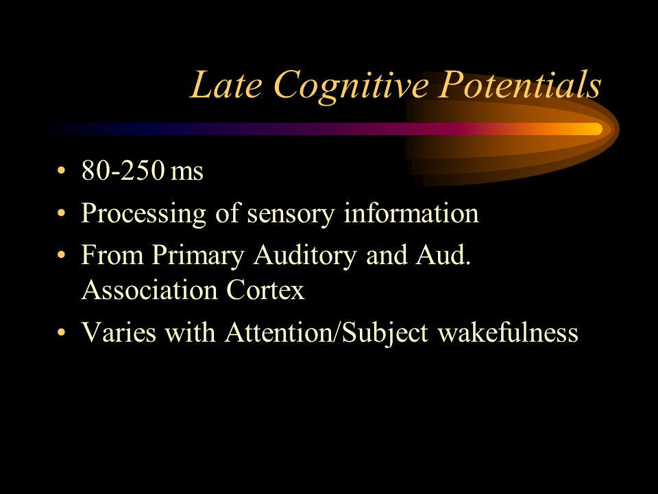 Late Cognitive Potentials 80-250 ms Processing of sensory information From Primary Auditory and Aud. Association Cortex Varies with Attention/Subject