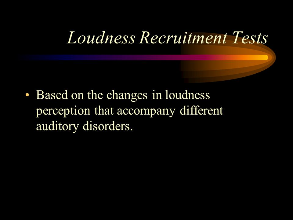 Loudness Recruitment Tests Based on the changes in loudness perception that accompany different auditory disorders.